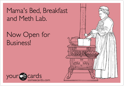 Mama's Bed, Breakfast and Meth Lab.   Now Open for Business!
