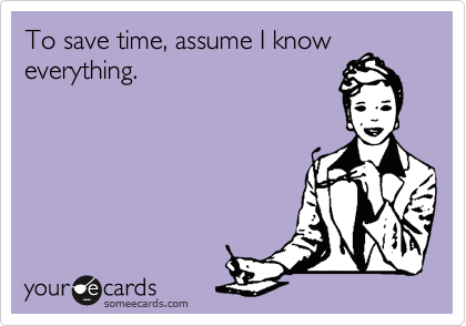 To save time, assume I know everything.