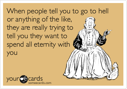 When people tell you to go to hell or anything of the like, they are really trying to tell you they want to spend all eternity with you