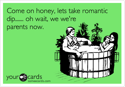 Come on honey, lets take romantic dip....... oh wait, we we're parents now.