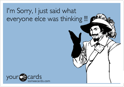 I'm Sorry, I just said what everyone elce was thinking !!!