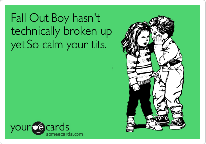 Fall Out Boy hasn't technically broken up yet.So calm your tits.