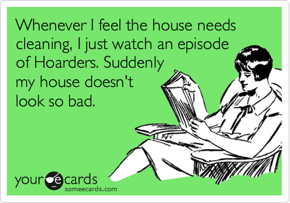 Whenever I feel the house needs cleaning, I just watch an episode of Hoarders. Suddenly my house doesn't look so bad.