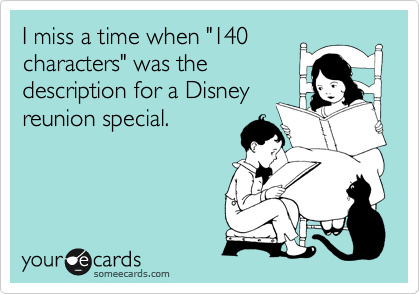 "I miss a time when ""140 characters"" was the description for a Disney reunion special."