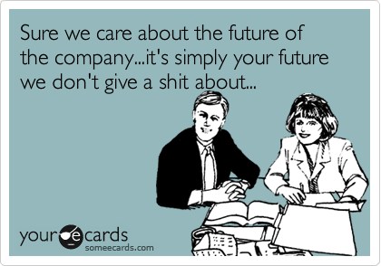 Sure we care about the future of the company...it's simply your future we don't give a shit about...