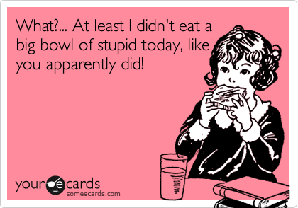 What?... At least I didn't eat a big bowl of stupid today, like you apparently did!