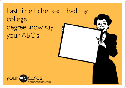 Last time I checked I had my college degree...now say your ABC's