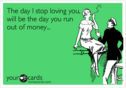 The day I stop loving you,  will be the day you run  out of money...