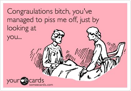 Congraulations bitch, you've managed to piss me off, just by looking at you...
