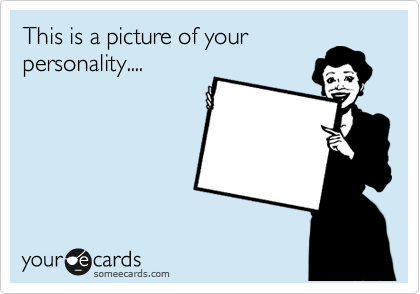 This is a picture of your personality....