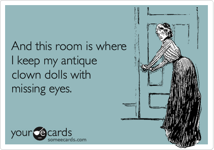 And this room is where I keep my antique clown dolls with  missing eyes.
