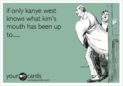 if only kanye west knows what kim's mouth has been up to......