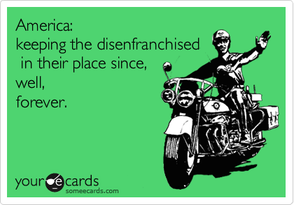 America:  keeping the disenfranchised  in their place since,  well, forever.