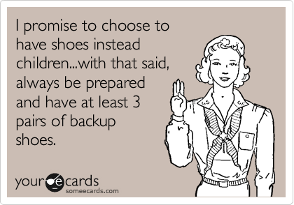 I promise to choose to have shoes instead children...with that said, always be prepared and have at least 3 pairs of backup shoes.