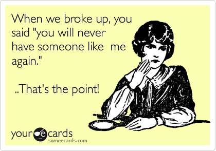 """When we broke up, you said """"you will never have someone like  me again.""""    ..That's the point!"""