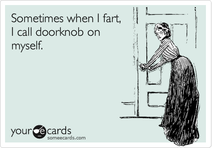 Sometimes when I fart,  I call doorknob on  myself.