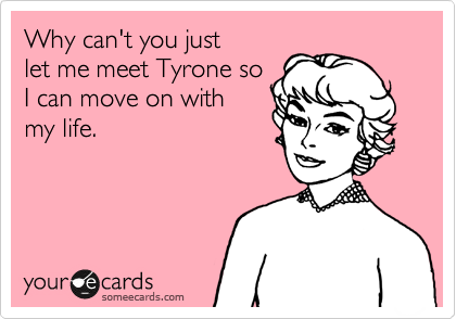 Why can't you just  let me meet Tyrone so I can move on with  my life.