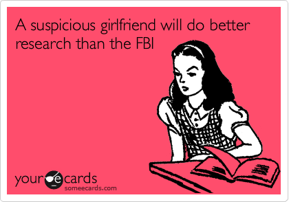 A suspicious girlfriend will do better research than the FBI
