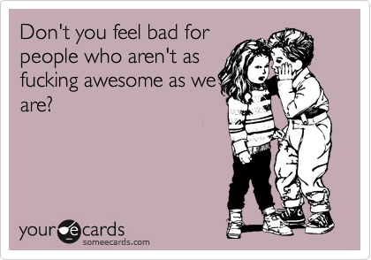 Don't you feel bad for people who aren't as fucking awesome as we are?