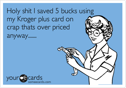 Holy shit I saved 5 bucks using my Kroger plus card on crap thats over priced anyway.......