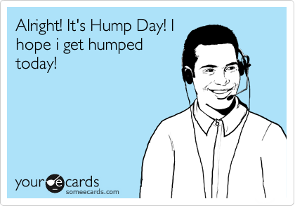 Alright! It's Hump Day! I hope i get humped today!