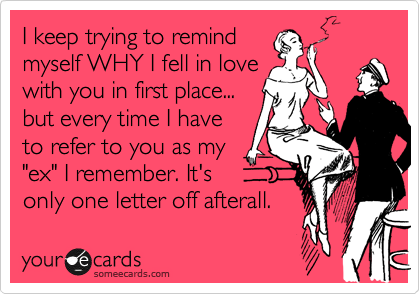 """I keep trying to remind myself WHY I fell in love with you in first place... but every time I have to refer to you as my """"ex"""" I remember. It's only one letter off afterall."""