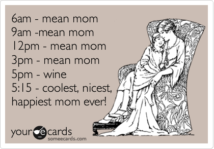 6am - mean mom   9am -mean mom  12pm - mean mom  3pm - mean mom  5pm - wine    5:15 - coolest, nicest,  happiest mom ever!