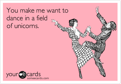 You make me want to  dance in a field  of unicorns.