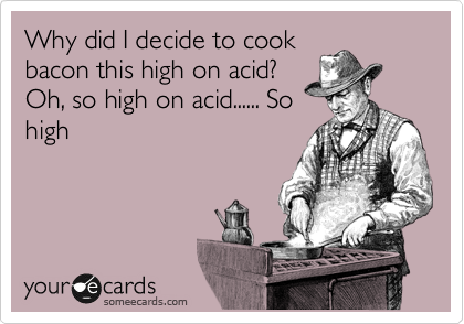 Why did I decide to cook bacon this high on acid? Oh, so high on acid...... So high