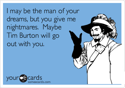 I may be the man of your dreams, but you give me nightmares.  Maybe Tim Burton will go out with you.