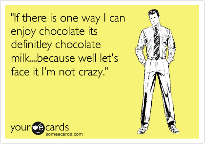 """""""If there is one way I can enjoy chocolate its definitley chocolate milk....because well let's face it I'm not crazy."""""""