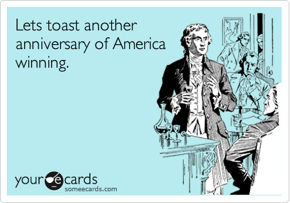 Lets toast another anniversary of America winning.