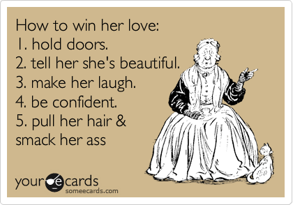 How to win her love:  1. hold doors.  2. tell her she's beautiful.  3. make her laugh.  4. be confident.  5. pull her hair &  smack her ass