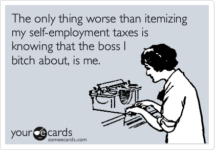 The only thing worse than itemizing my self-employment taxes is knowing that the boss I bitch about, is me.