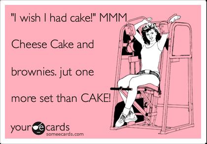 """""""I wish I had cake!"""" MMM  Cheese Cake and  brownies. jut one  more set than CAKE!"""