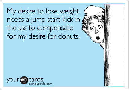 My desire to lose weight needs a jump start kick in the ass to compensate for my desire for donuts.