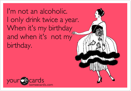 I'm not an alcoholic.  I only drink twice a year.  When it's my birthday and when it's  not my birthday.