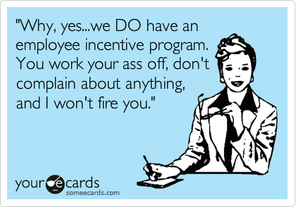 """""""Why, yes...we DO have an employee incentive program. You work your ass off, don't complain about anything, and I won't fire you."""""""
