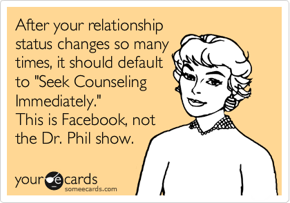 "After your relationship status changes so many times, it should default to ""Seek Counseling Immediately."" This is Facebook, not the Dr. Phil show."