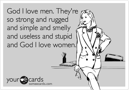 God I love men. They're  so strong and rugged  and simple and smelly  and useless and stupid  and God I love women.
