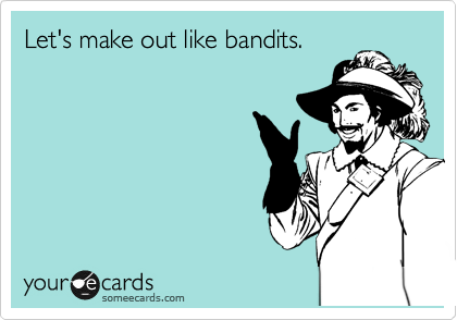 Let's make out like bandits.
