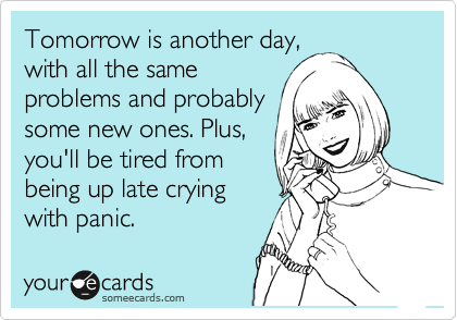 Tomorrow is another day, with all the same problems and probably some new ones. Plus, you'll be tired from being up late crying with panic.