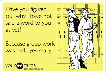 Have you figured out why I have not said a word to you as yet?  Because group work  was hell... yes really!