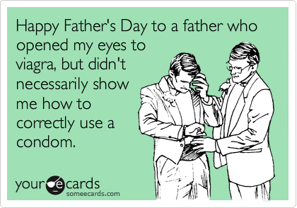 Happy Father's Day to a father who opened my eyes to viagra, but didn't necessarily show me how to correctly use a condom.