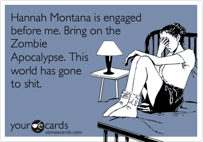 Hannah Montana is engaged before me. Bring on the Zombie Apocalypse. This world has gone  to shit.