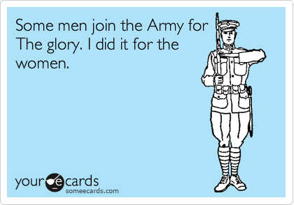 Some men join the Army for The glory. I did it for the  women.