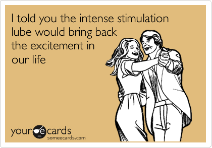 I told you the intense stimulation lube would bring back the excitement in our life