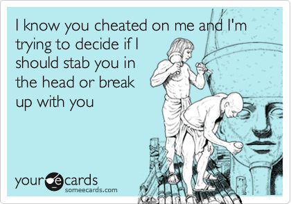 I know you cheated on me and I'm trying to decide if I should stab you in the head or break up with you
