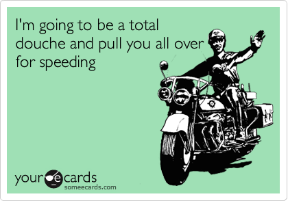 I'm going to be a total douche and pull you all over for speeding