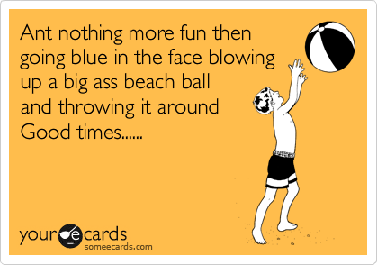 Ant nothing more fun then going blue in the face blowing up a big ass beach ball  and throwing it around Good times......